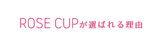 ROSE CUPが選ばれる理由